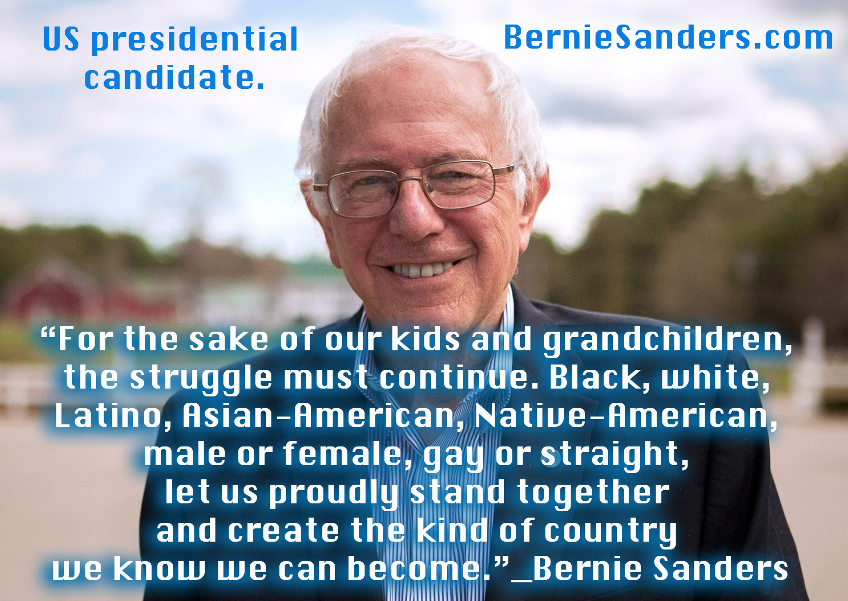 """For the sake of our kids and grandchildren,  the struggle must continue. Black, white,  Latino, Asian-American, Native-American,  male or female, gay or straight,  let us proudly stand together  and create the kind of country  we know we can become.""_Bernie Sanders  Bernie Sanders for president of the United States of America 2020. www.BernieSanders.com"