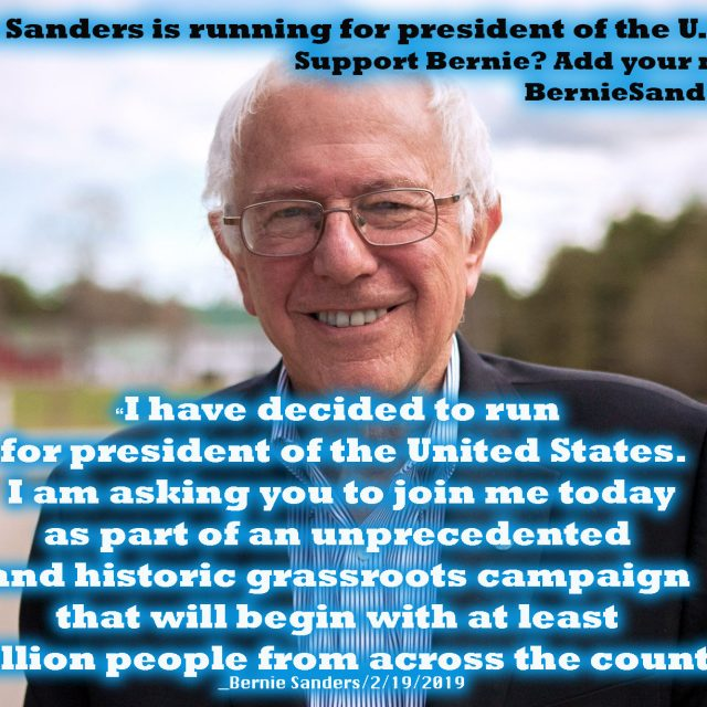 "Bernie Sanders is running for president of the U.S. of America. Support Bernie? Add your name: BernieSanders.com ""I have decided to run for president of the United States. I am asking you to join me today as part of an unprecedented and historic grassroots campaign that will begin with at least a million people from across the country.""_Bernie Sanders/2/19/2019"