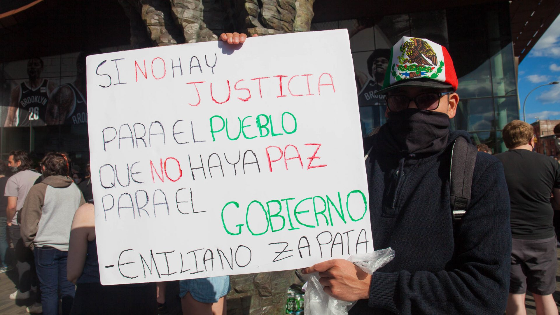 """Sunday, May 31, 2020. New York City - Rally at Barclays Center, Brooklyn to demand justice for George Floyd, to support Black Lives Matter and to demand police accountability. The sign says, """"Si no hay justicia para el pueblo, que no haya paz para el gobierno .""""-Emiliano Zapata (If there is no justice for the people, there is no peace for the government.""""_Emiliano Zapata). Photo by Javier Soriano/www.JavierSoriano.com"""
