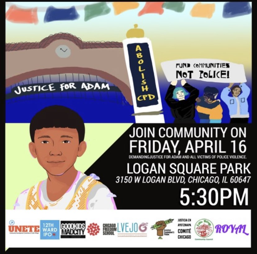 Rally on Friday, April 16, 2021. 5:30 PM. Logan Square Park. 3150 W. Logan Blvd, Chicago, IL 60647. Demand justice for Adam Toledo and all victims of police violence.